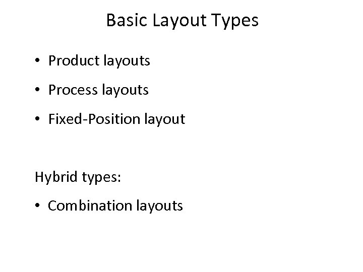 Basic Layout Types • Product layouts • Process layouts • Fixed-Position layout Hybrid types: