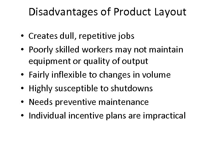 Disadvantages of Product Layout • Creates dull, repetitive jobs • Poorly skilled workers may