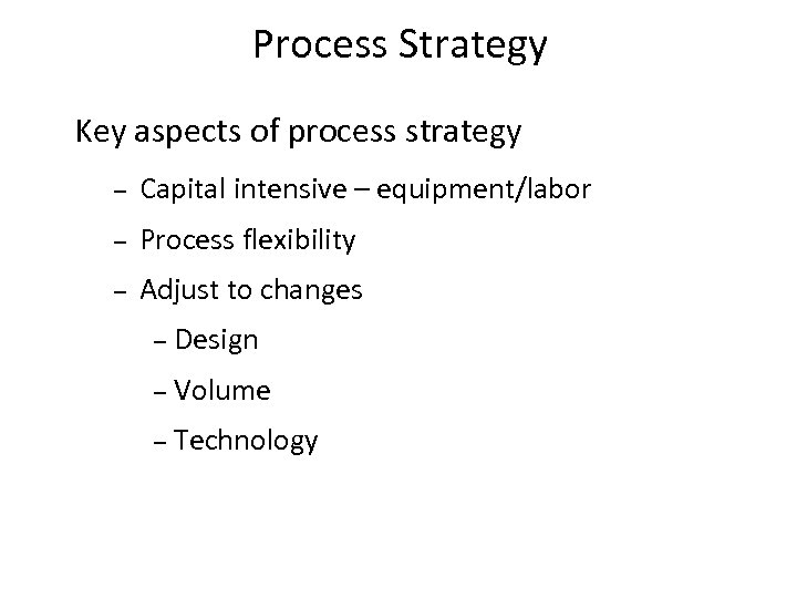Process Strategy Key aspects of process strategy – Capital intensive – equipment/labor – Process