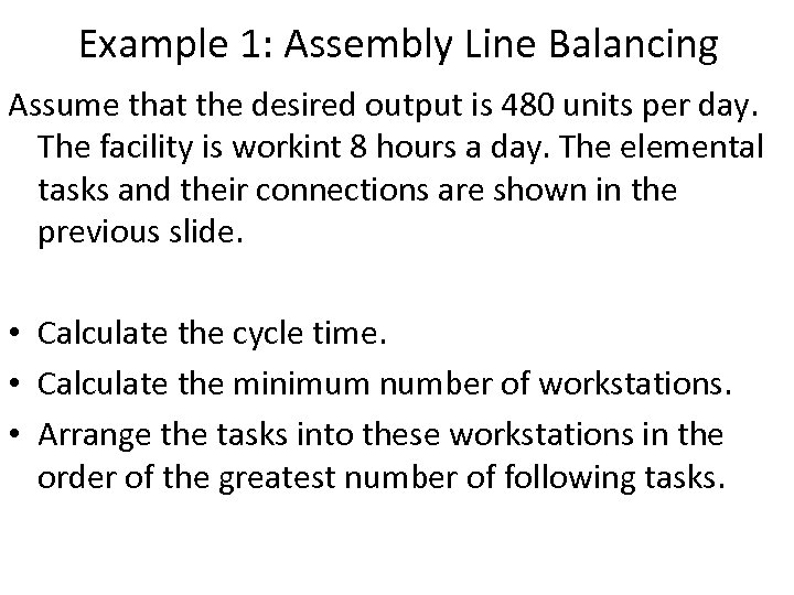 Example 1: Assembly Line Balancing Assume that the desired output is 480 units per
