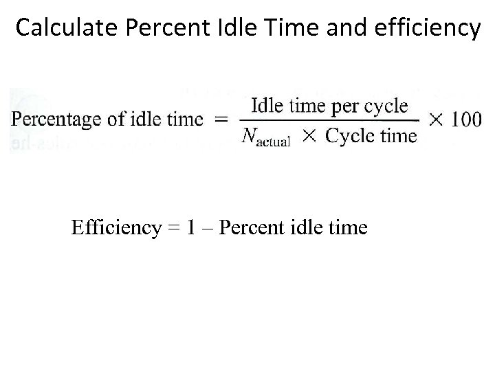 Calculate Percent Idle Time and efficiency Efficiency = 1 – Percent idle time