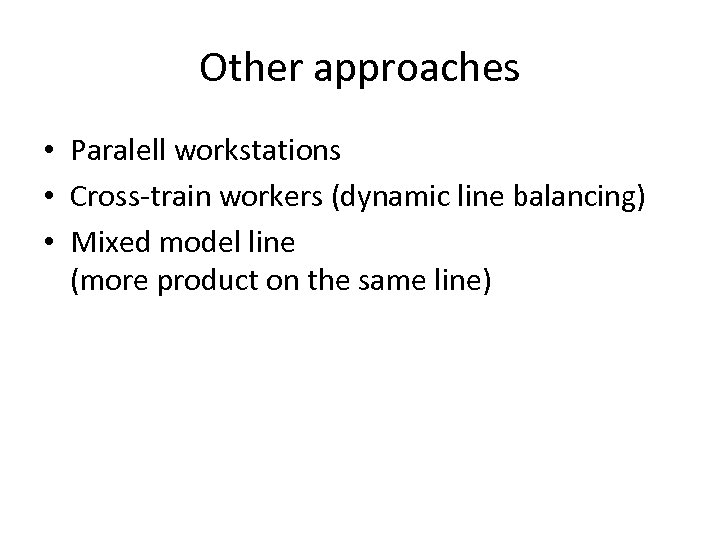 Other approaches • Paralell workstations • Cross-train workers (dynamic line balancing) • Mixed model