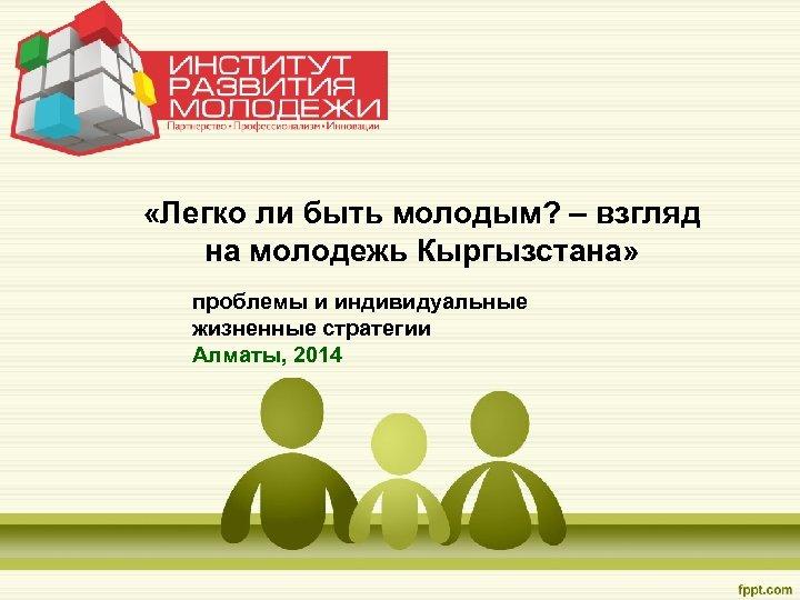 «Легко ли быть молодым? – взгляд на молодежь Кыргызстана» проблемы и индивидуальные жизненные
