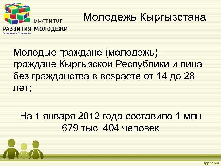 Молодежь Кыргызстана Молодые граждане (молодежь) - граждане Кыргызской Республики и лица без гражданства в