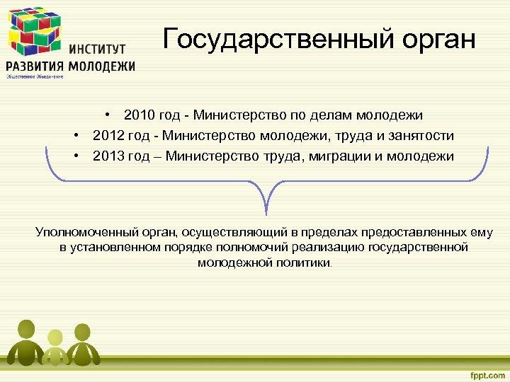 Государственный орган • 2010 год - Министерство по делам молодежи • 2012 год -