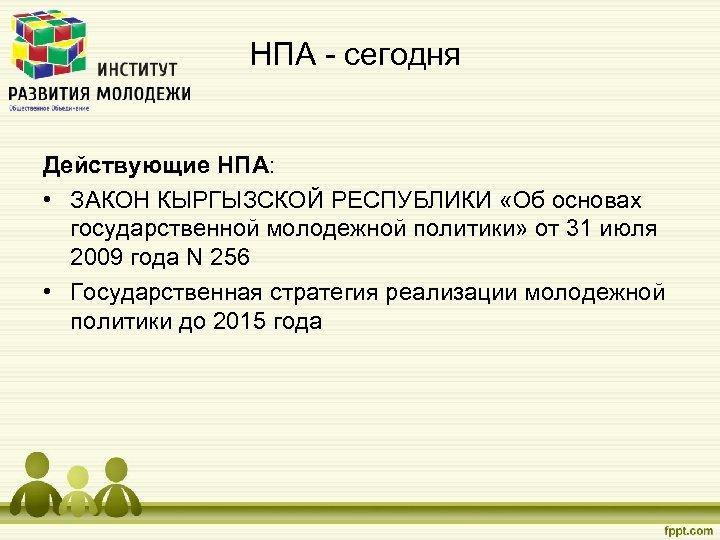 НПА - сегодня Действующие НПА: • ЗАКОН КЫРГЫЗСКОЙ РЕСПУБЛИКИ «Об основах государственной молодежной политики»