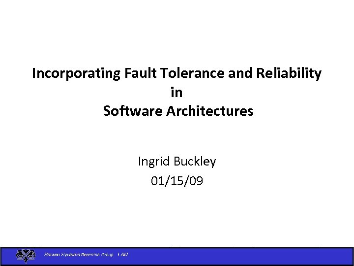 Incorporating Fault Tolerance and Reliability in Software Architectures Ingrid Buckley 01/15/09