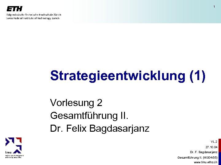 1 Strategieentwicklung (1) Vorlesung 2 Gesamtführung II. Dr. Felix Bagdasarjanz VL 2 27. 10.