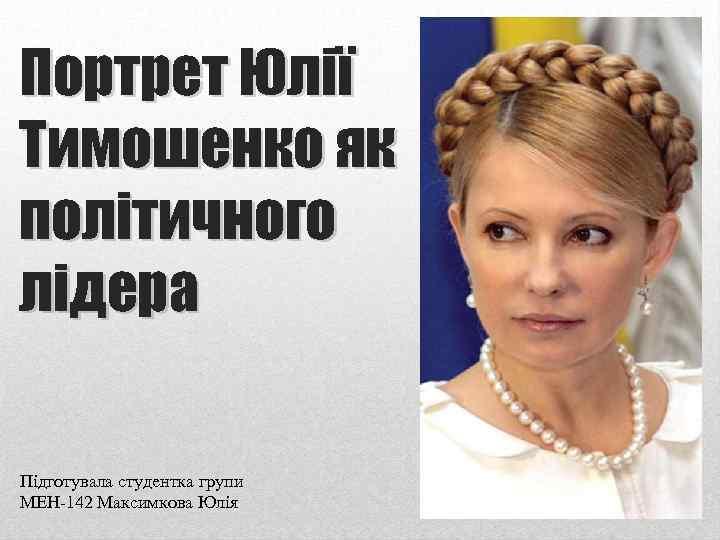 Портрет Юлії Тимошенко як політичного лідера Підготувала студентка групи МЕН-142 Максимкова Юлія