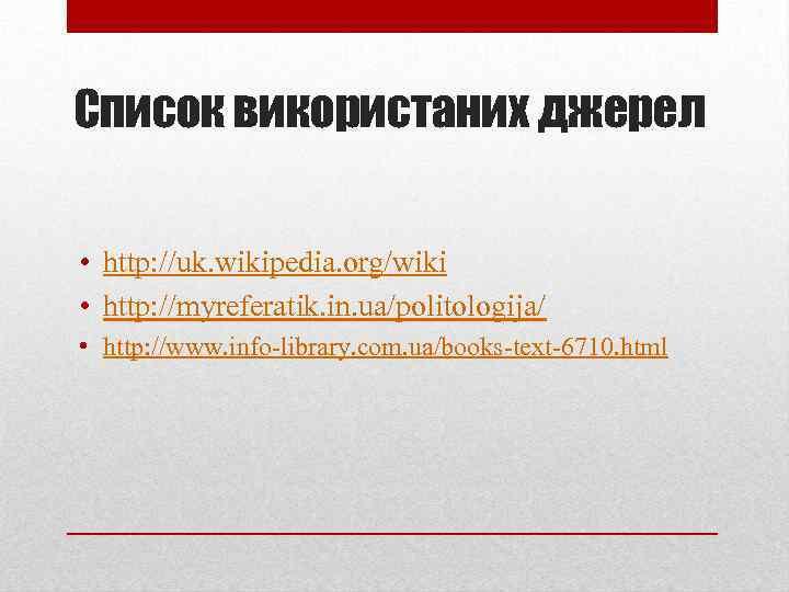 Список використаних джерел • http: //uk. wikipedia. org/wiki • http: //myreferatik. in. ua/politologija/ •