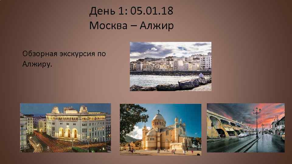 День 1: 05. 01. 18 Москва – Алжир Обзорная экскурсия по Алжиру.