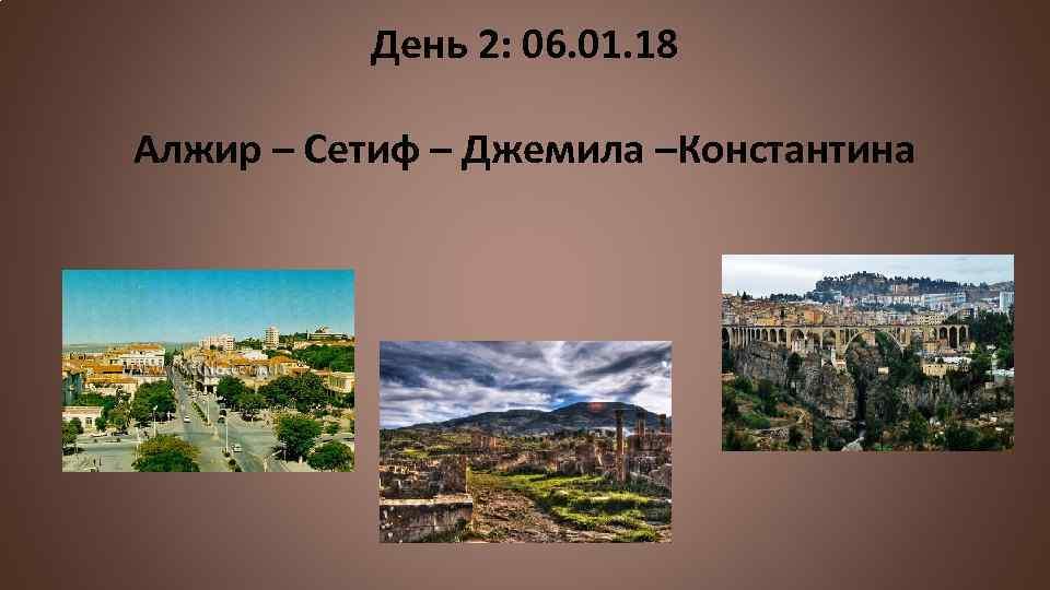 День 2: 06. 01. 18 Алжир – Сетиф – Джемила –Константина