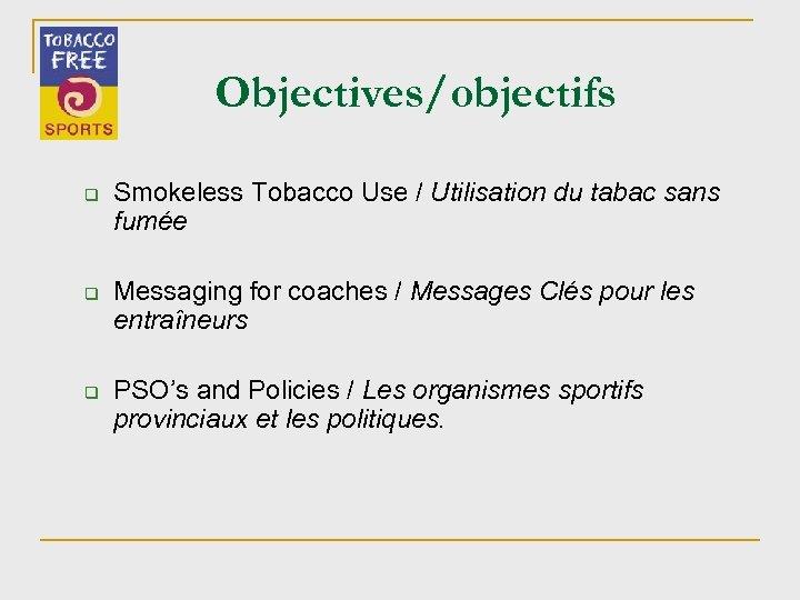 Objectives/objectifs q q q Smokeless Tobacco Use / Utilisation du tabac sans fumée Messaging