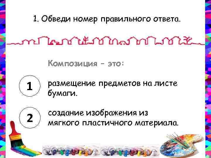 1. Обведи номер правильного ответа. Композиция – это: 1 размещение предметов на листе бумаги.
