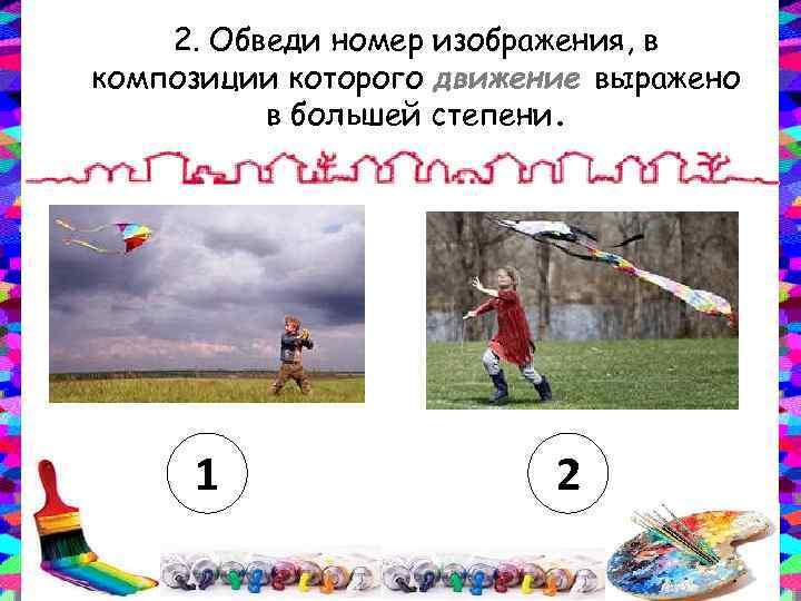 2. Обведи номер изображения, в композиции которого движение выражено в большей степени. 1 2