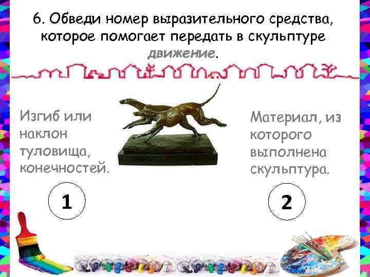 6. Обведи номер выразительного средства, которое помогает передать в скульптуре движение. Изгиб или наклон