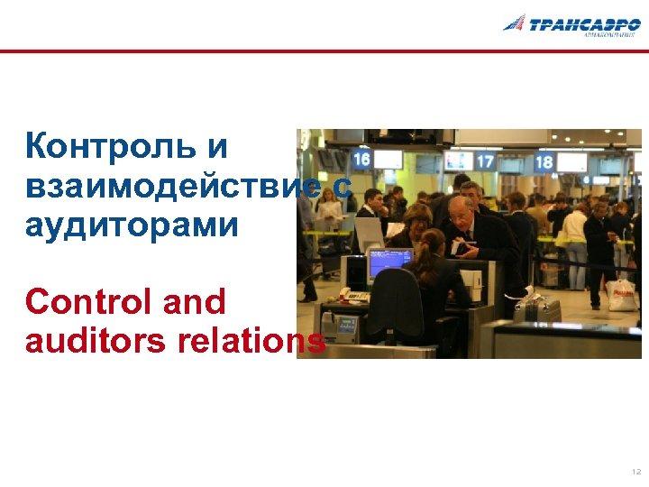 Контроль и взаимодействие с аудиторами Control and auditors relations 12