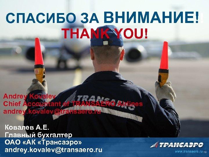 СПАСИБО ЗА ВНИМАНИЕ!! THANK YOU! Andrey Kovalev Chief Accountant of TRANSAERO Airlines andrey. kovalev@transaero.