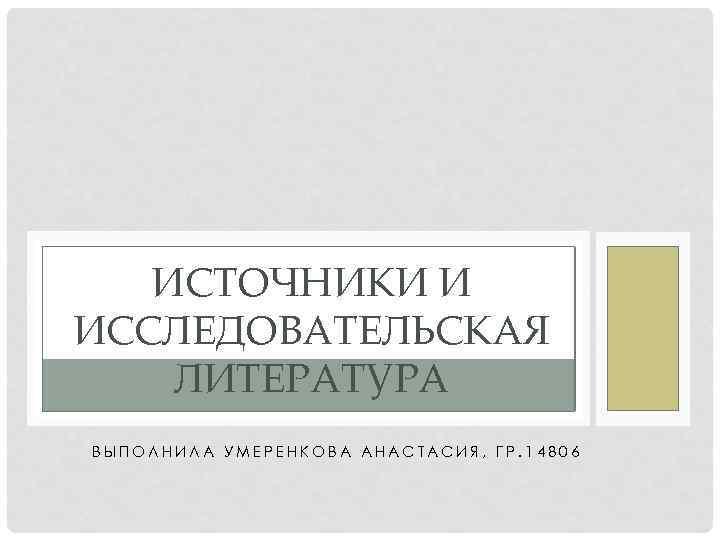 ИСТОЧНИКИ И ИССЛЕДОВАТЕЛЬСКАЯ ЛИТЕРАТУРА ВЫПОЛНИЛА УМЕРЕНКОВА АНАСТАСИЯ, ГР. 14806