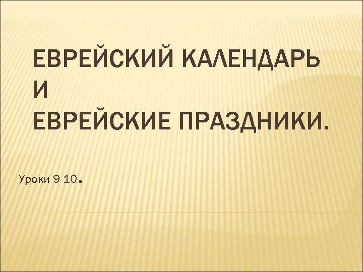 ЕВРЕЙСКИЙ КАЛЕНДАРЬ И ЕВРЕЙСКИЕ ПРАЗДНИКИ. Уроки 9 -10 .