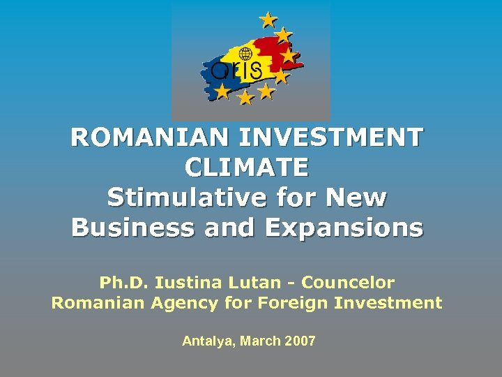 ROMANIAN INVESTMENT CLIMATE Stimulative for New Business and Expansions Ph. D. Iustina Lutan -