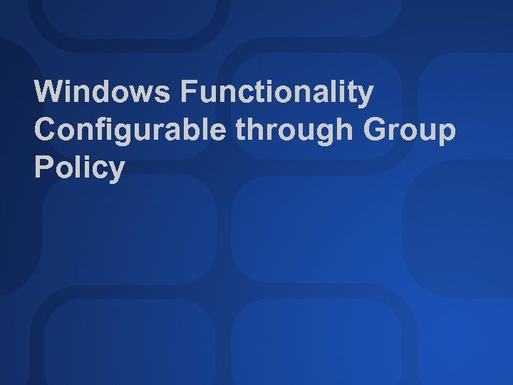 Windows Functionality Configurable through Group Policy