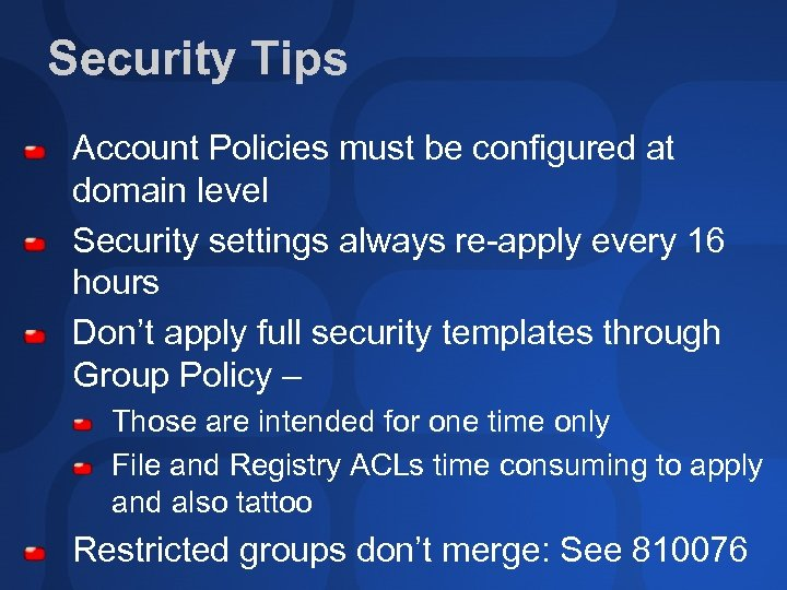 Security Tips Account Policies must be configured at domain level Security settings always re-apply
