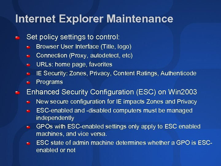 Internet Explorer Maintenance Set policy settings to control: Browser User Interface (Title, logo) Connection