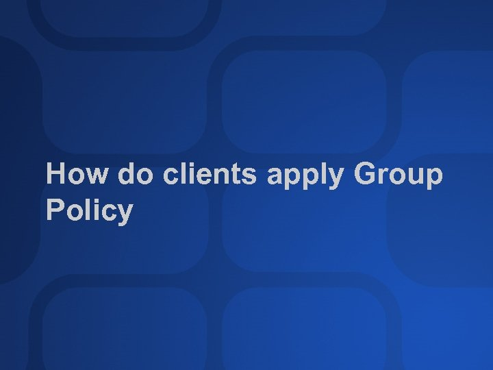 How do clients apply Group Policy