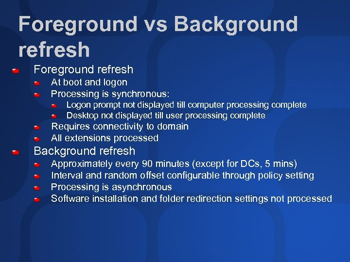 Foreground vs Background refresh Foreground refresh At boot and logon Processing is synchronous: Logon