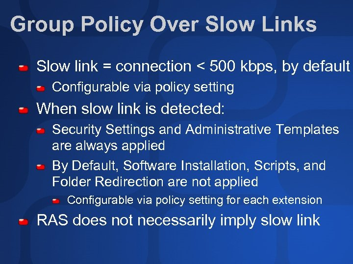 Group Policy Over Slow Links Slow link = connection < 500 kbps, by default