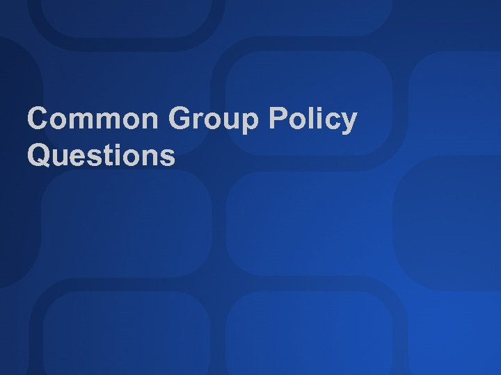 Common Group Policy Questions