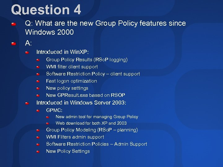 Question 4 Q: What are the new Group Policy features since Windows 2000 A:
