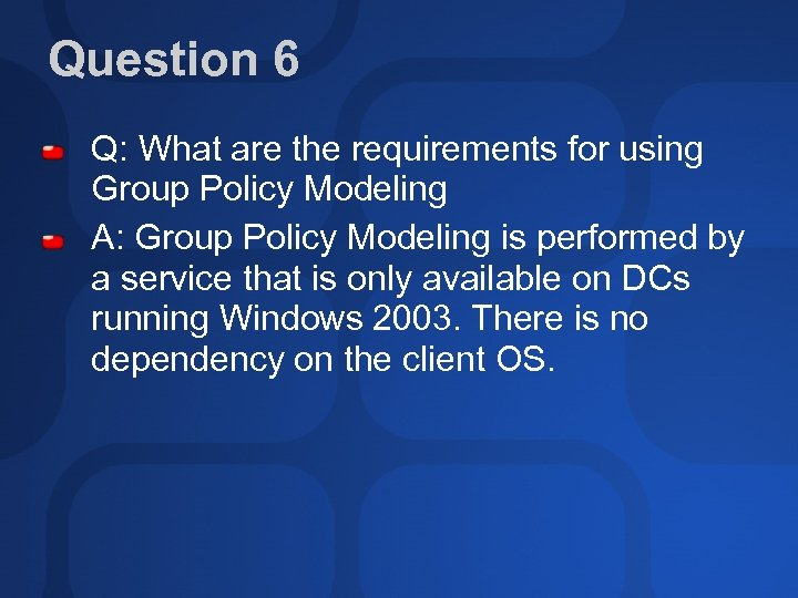Question 6 Q: What are the requirements for using Group Policy Modeling A: Group