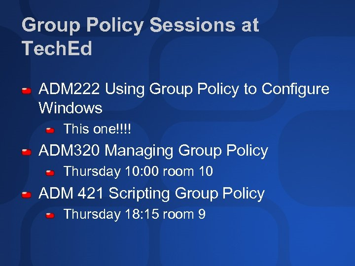 Group Policy Sessions at Tech. Ed ADM 222 Using Group Policy to Configure Windows