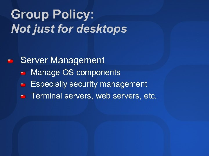 Group Policy: Not just for desktops Server Management Manage OS components Especially security management