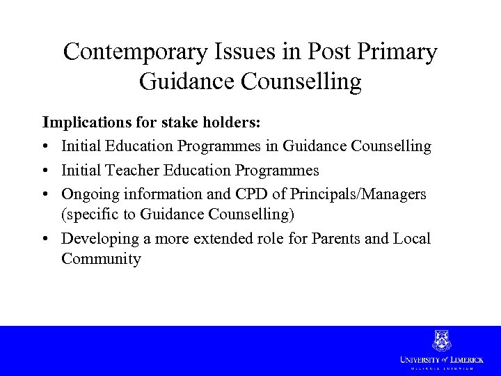 Contemporary Issues in Post Primary Guidance Counselling Implications for stake holders: • Initial Education