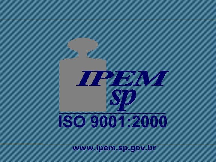 ISO 9001: 2000 SISTEMA INTERNACIONAL DE UNIDADES - SI www. ipem. sp. gov. br