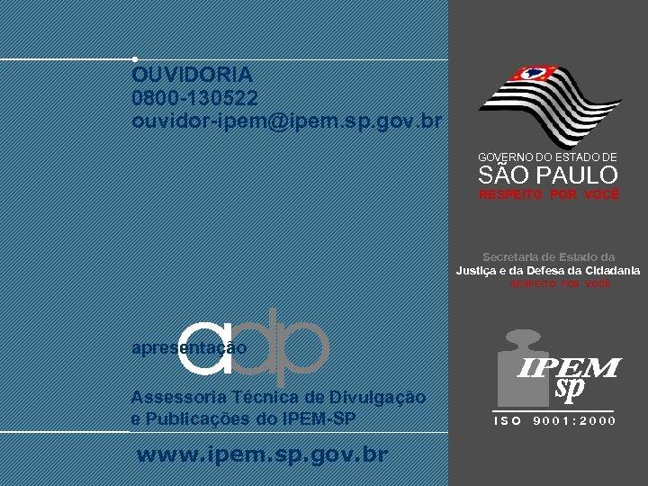 OUVIDORIA 0800 -130522 ouvidor-ipem@ipem. sp. gov. br GOVERNO DO ESTADO DE SÃO PAULO RESPEITO
