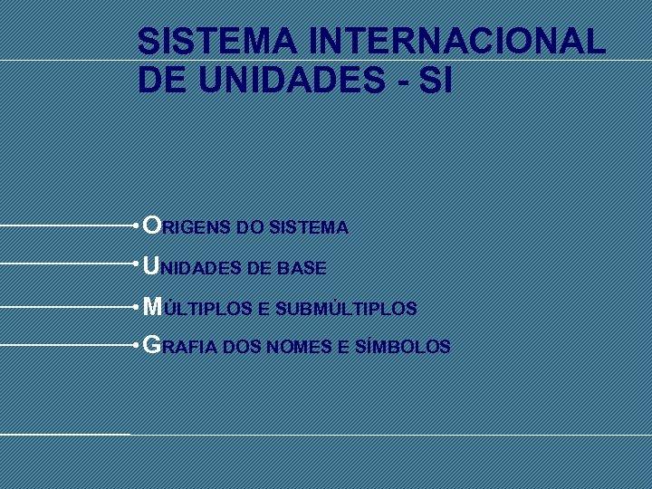SISTEMA INTERNACIONAL DE UNIDADES - SI ORIGENS DO SISTEMA UNIDADES DE BASE MÚLTIPLOS E