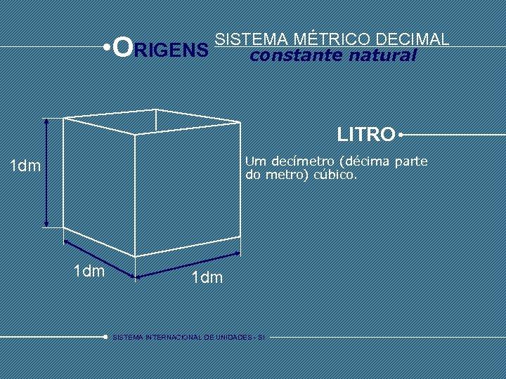 • O SISTEMA MÉTRICO DECIMAL RIGENS constante natural LITRO Um decímetro (décima parte