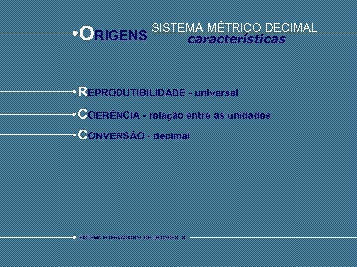• O SISTEMA MÉTRICO DECIMAL RIGENS características REPRODUTIBILIDADE - universal COERÊNCIA - relação