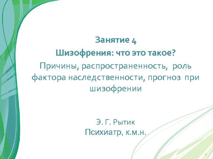 Занятие 4 Шизофрения: что это такое? Причины, распространенность, роль фактора наследственности, прогноз при шизофрении