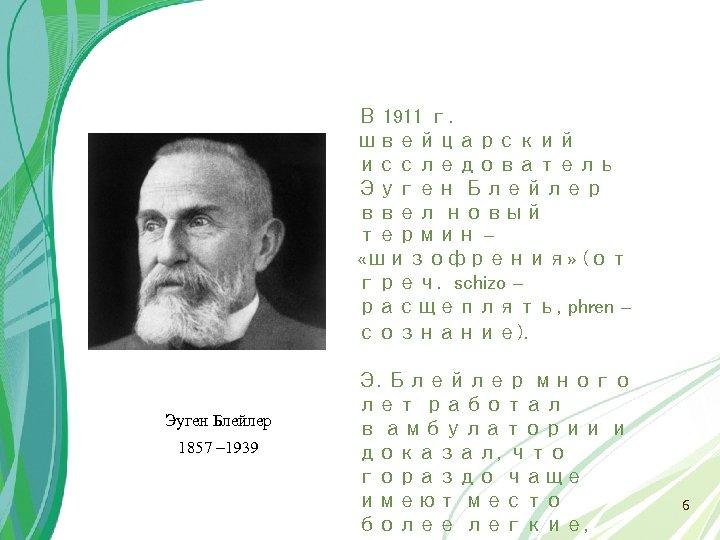 В 1911 г. швейцарский исследователь Эуген Блейлер ввел новый термин – «шизофрения» (от греч.