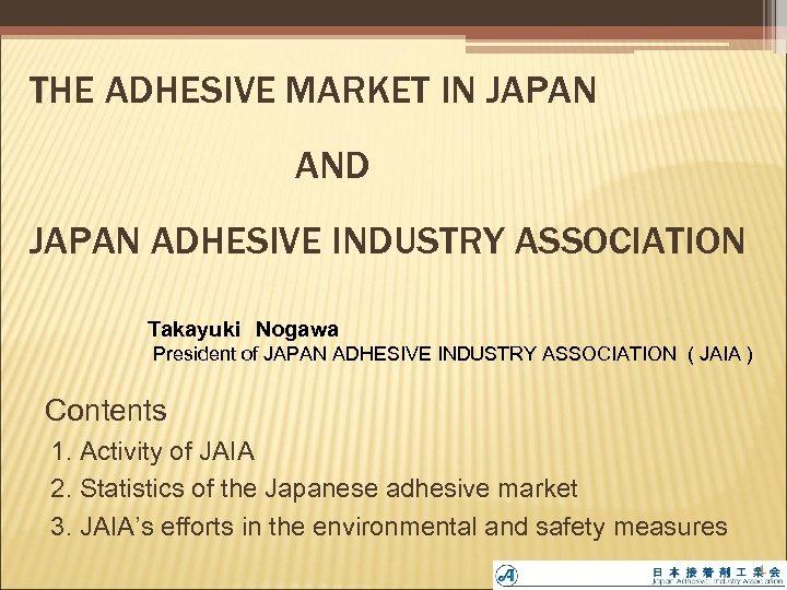 THE ADHESIVE MARKET IN JAPAN AND JAPAN ADHESIVE INDUSTRY ASSOCIATION Takayuki Nogawa  President of JAPAN