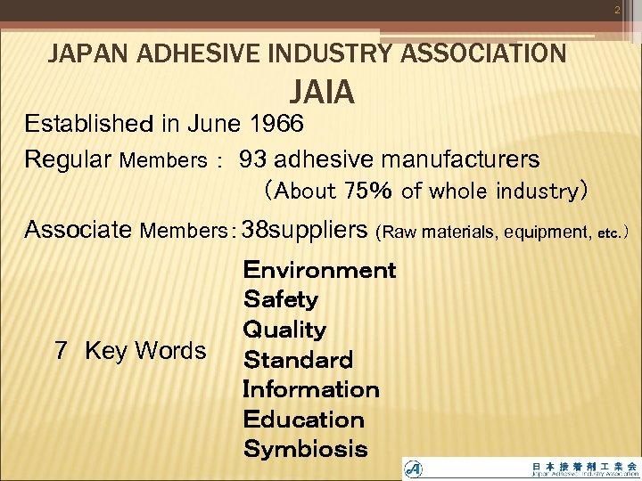 2 JAPAN ADHESIVE INDUSTRY ASSOCIATION  JAIA Established in June 1966 Regular Members: 93 adhesive