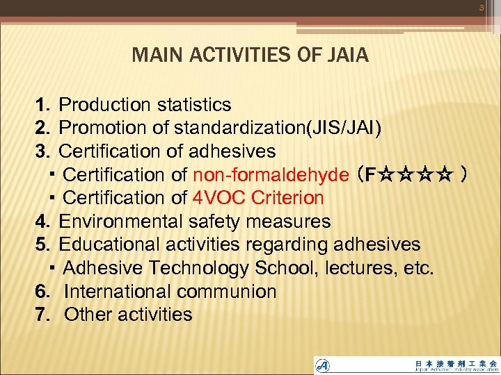 3 MAIN ACTIVITIES OF JAIA 1.Production statistics 2.Promotion of standardization(JIS/JAI) 3.Certification of adhesives  ・