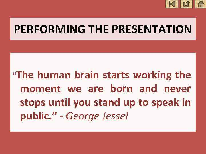 """PERFORMING THE PRESENTATION """"The human brain starts working the moment we are born and"""