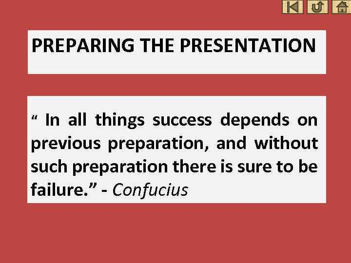 PREPARING THE PRESENTATION In all things success depends on previous preparation, and without such