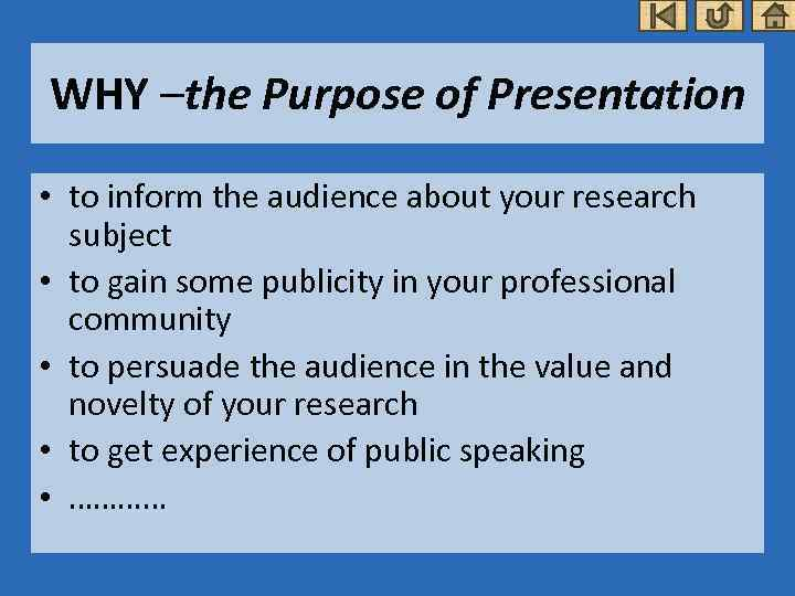 WHY –the Purpose of Presentation • to inform the audience about your research subject